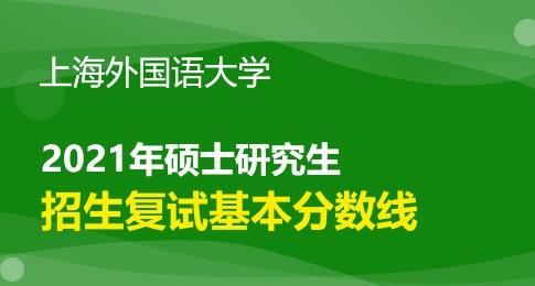 上海外国语大学2021年硕士统考复试分数线及相关通知