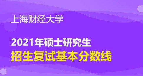 上海财经大学2021年硕士研究生招生考试考生进入复试的初试成绩基本要求
