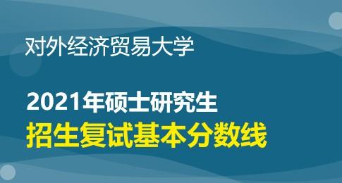对外经济贸易大学2021年研究生招生考试考生进入复试基本分数线要求