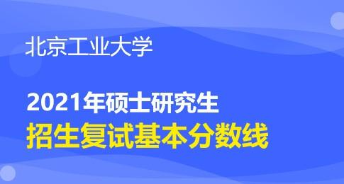 北京工业大学2021年硕士研究生招生考试复试分数线