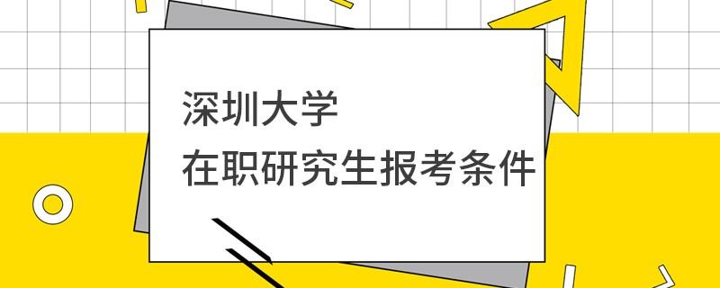 深圳大学在职研究生报考条件