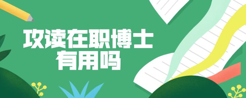 读在职研究生有用_攻读在职博士有用吗_中国在职研究生招生信息网