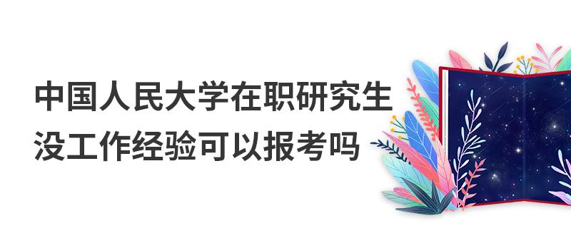 中国人民大学在职研究生没工作经验可以报考吗