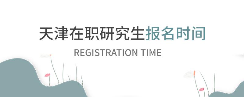 天津在职研究生报名时间