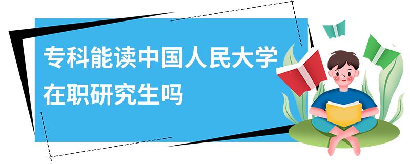 专科能读中国人民大学在职研究生吗