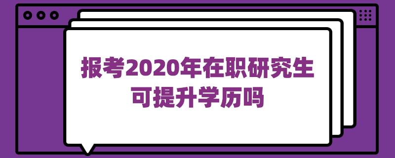 报考2020年在职研究生可提升学历吗