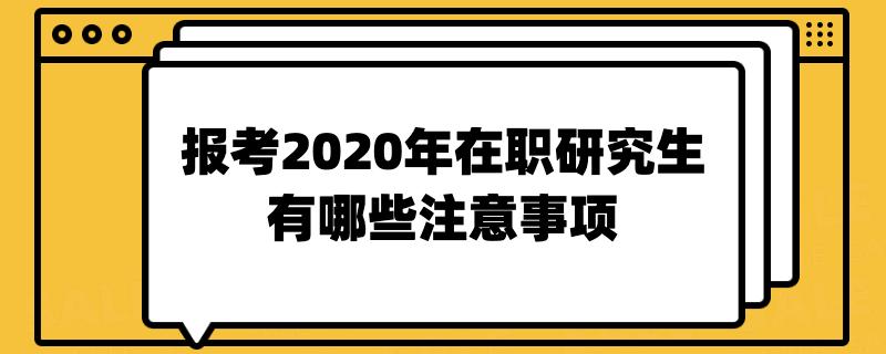 报考2020年在职研究生有哪些注意事项