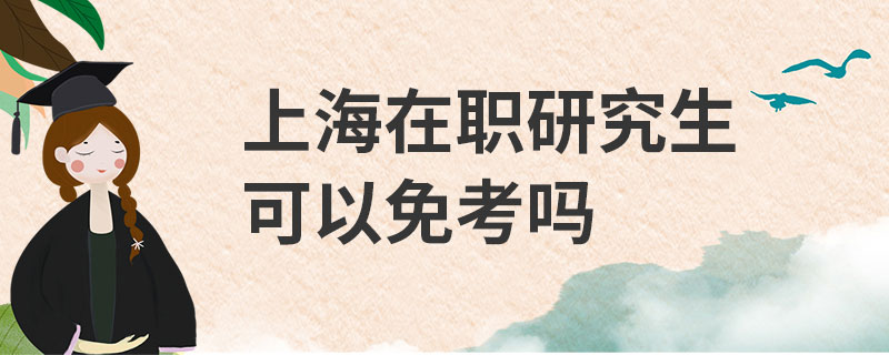 上海在职研究生可以免考吗