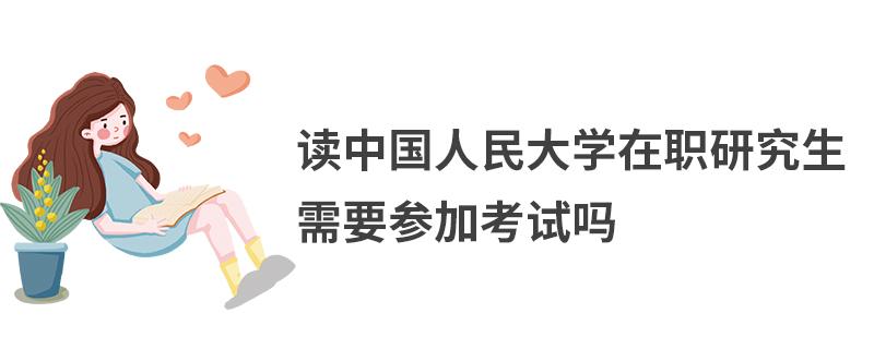 读中国人民大学在职研究生需要参加考试吗