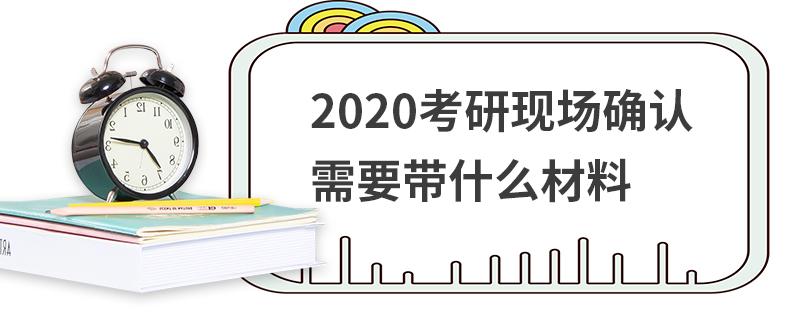 2020考研现场确认需要带什么材料