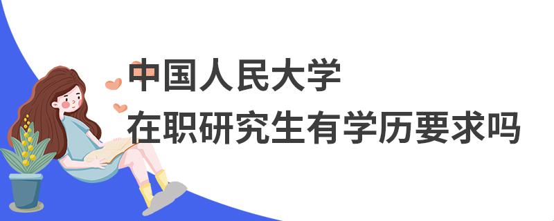 中国人民大学在职研究生有学历要求吗