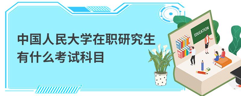 中国人民大学在职研究生有什么考试科目