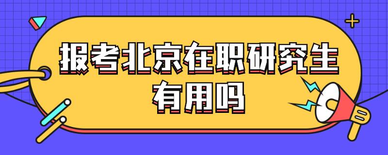 报考北京在职研究生有用吗