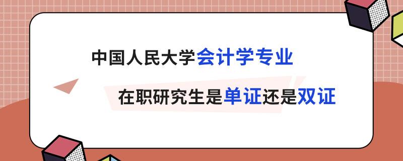 中国人民大学会计学专业在职研究生是单证还是双证