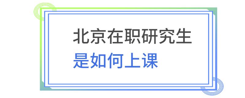 北京在职研究生是如何上课