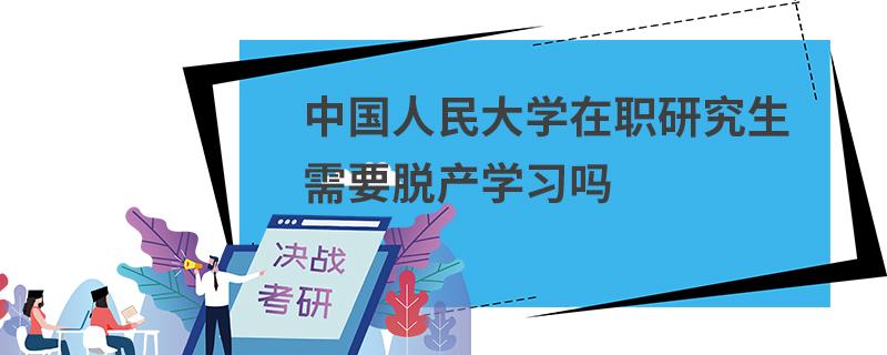 中国人民大学在职研究生需要脱产学习吗