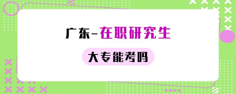 广东在职研究生大专能考吗