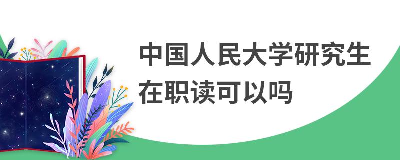 中国人民大学研究生在职读可以吗