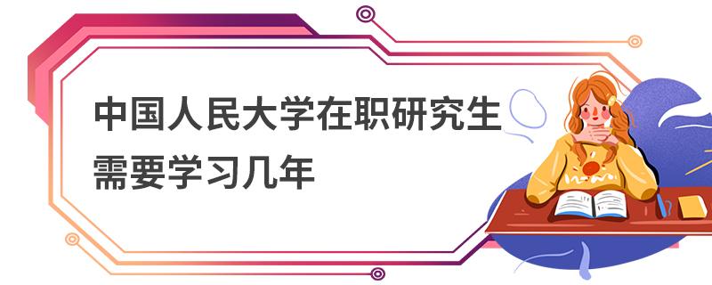 中国人民大学在职研究生需要学习几年