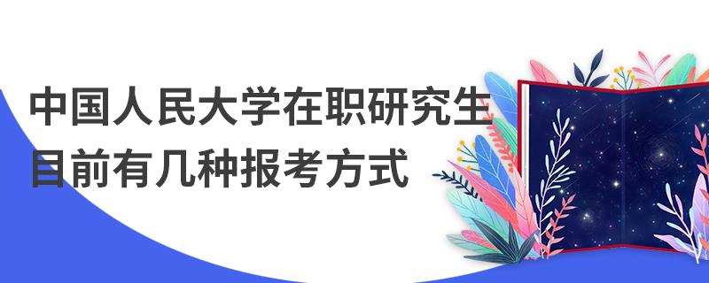 中国人民大学在职研究生目前有几种报考方式