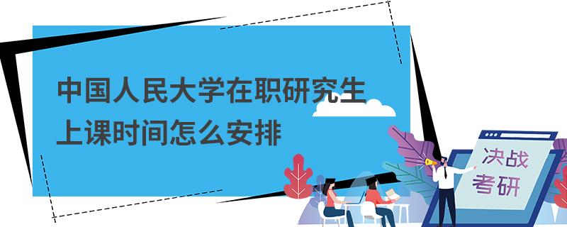 中国人民大学在职研究生上课时间怎么安排