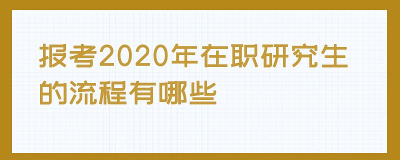 报考2020年在职研究生的流程有哪些