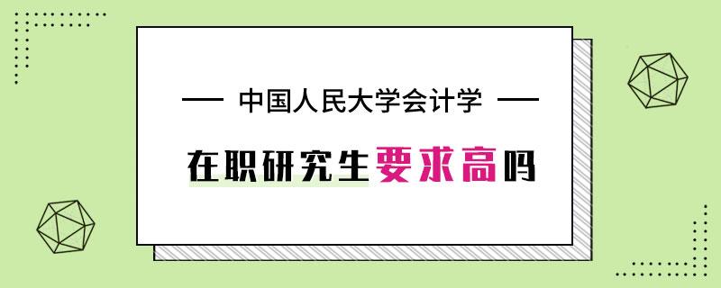 中国人民大学会计学在职研究生要求高吗
