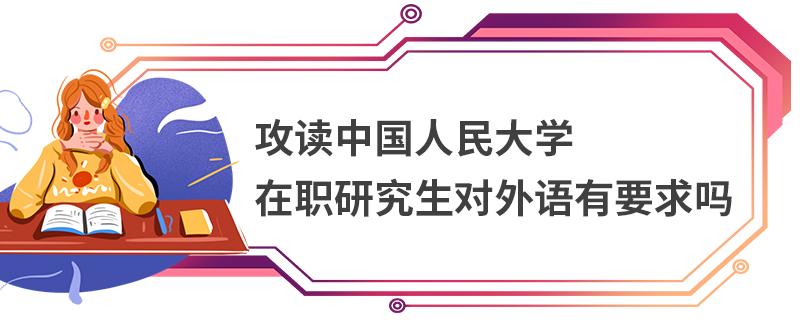 攻读中国人民大学在职研究生对外语有要求吗