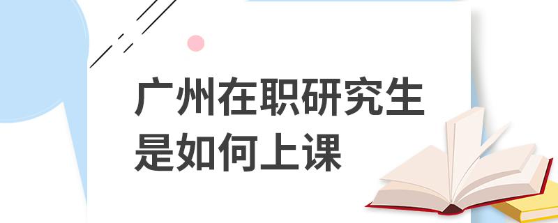 广州在职研究生是如何上课