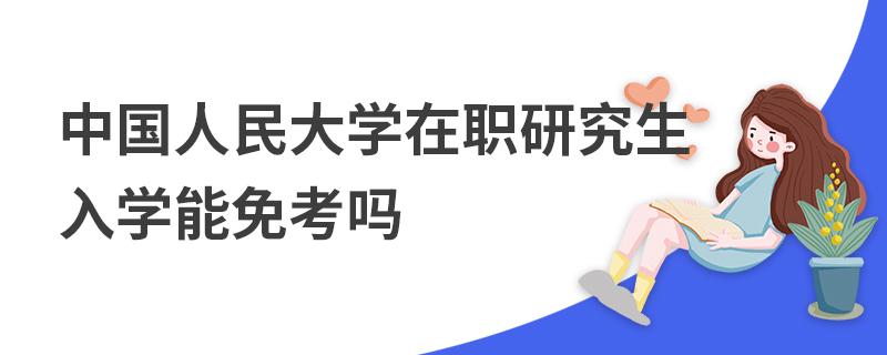 中國人民大學在職研究生入學能免考嗎