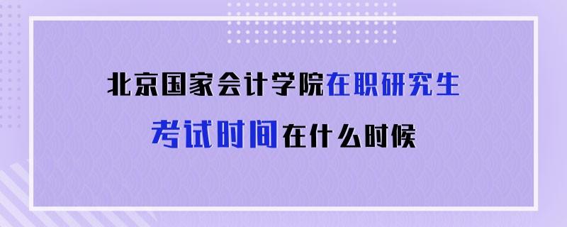 北京国家会计学院在职研究生考试时间在什么时候