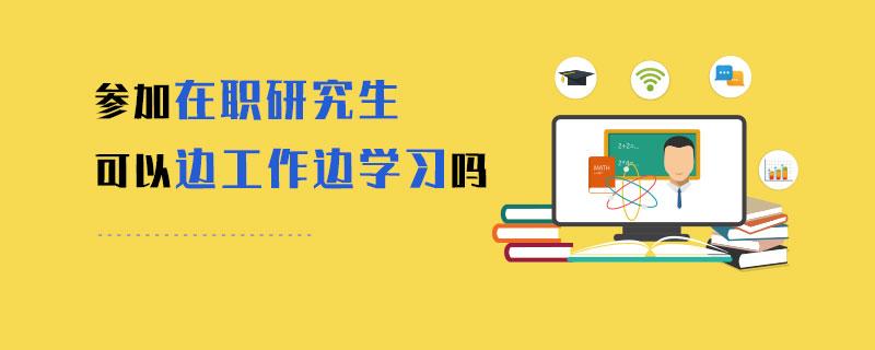参加在职研究生可以边工作边学习吗