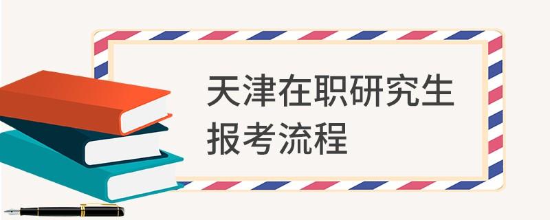 天津在职研究生报考流程