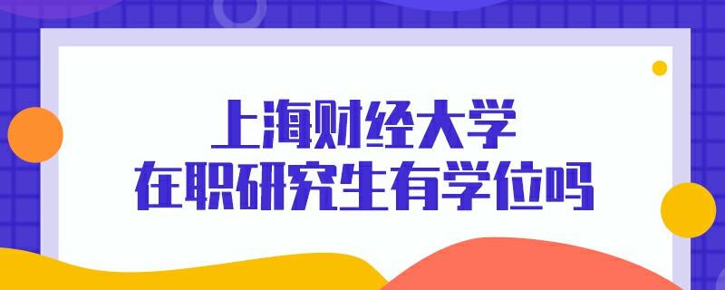 上海财经大学在职研究生有学位吗