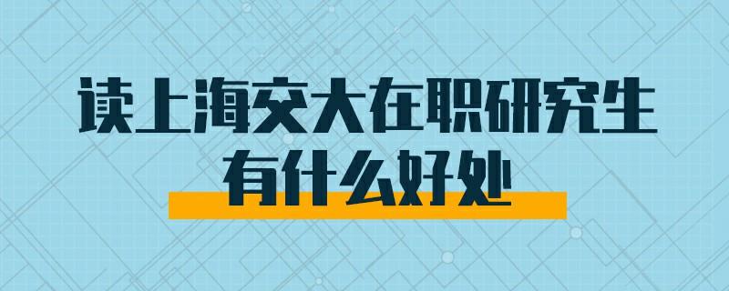 读上海交大在职研究生有什么好处