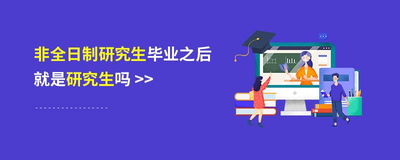 非全日制研究生毕业之后就是研究生吗