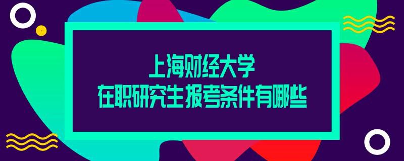 上海财经大学在职研究生报考条件有哪些