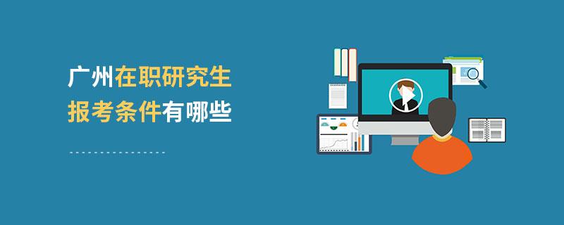 广州在职研究生报考条件有哪些