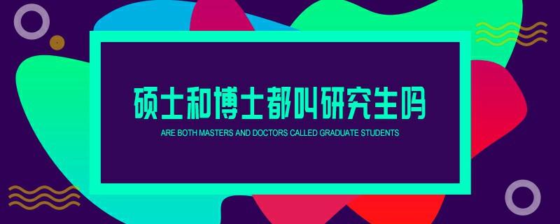 硕士和博士都叫研究生吗