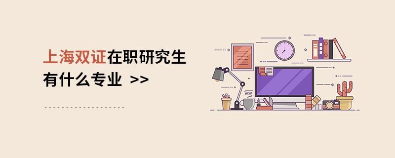 上海双证在职研究生有什么专业