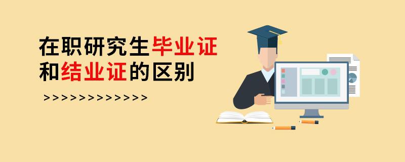 在职研究生毕业证和结业证的区别