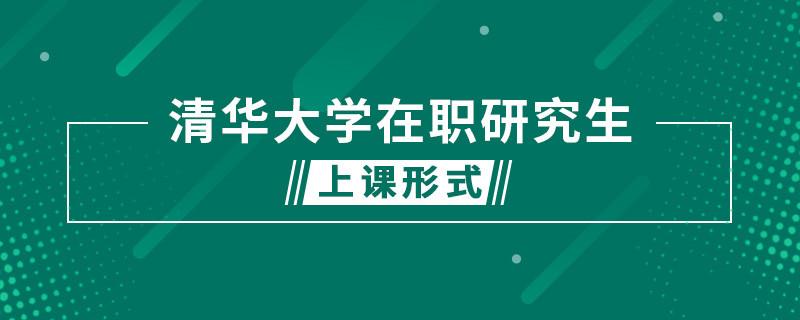 清华大学在职研究生上课形式