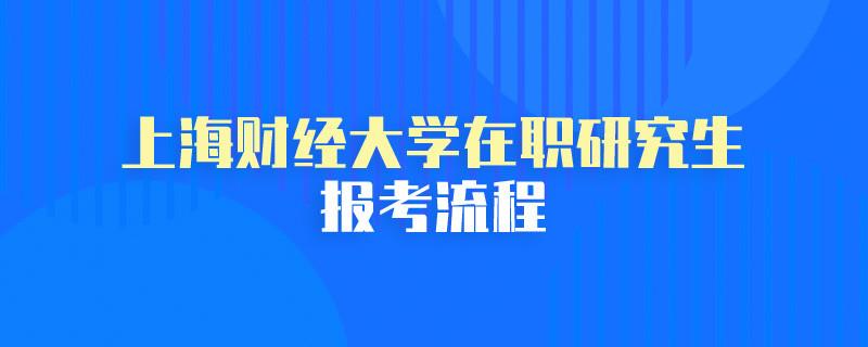 上海财经大学在职研究生报考流程