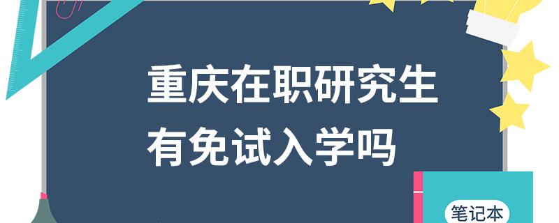 重庆在职研究生有免试入学吗