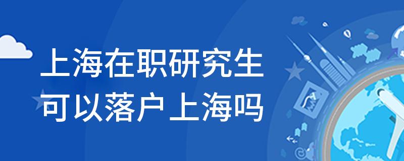 上海在職研究生可以落戶上海嗎
