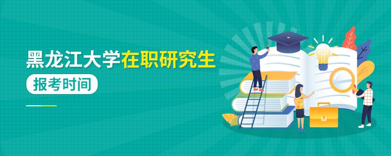 黑龙江大学在职研究生报考时间