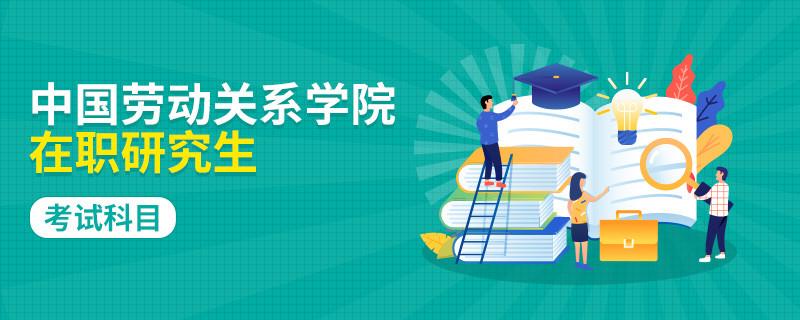 攻读中国劳动关系学院在职研究生考试科目有哪些?