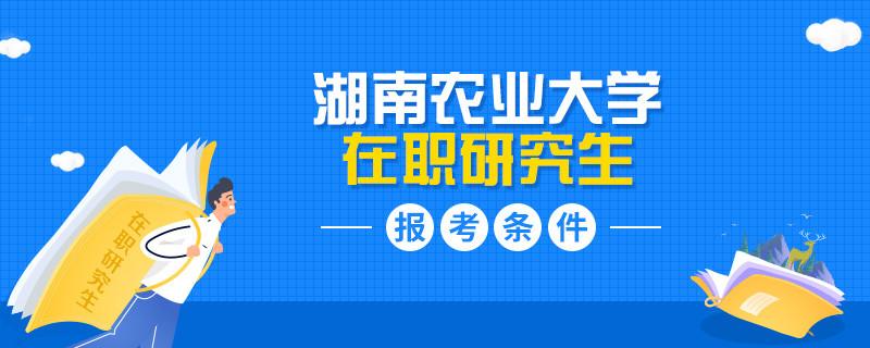 湖南农业大学在职研究生报考有什么条件?