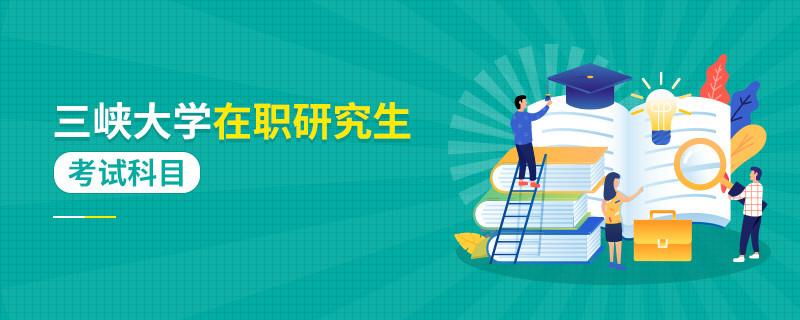 攻读三峡大学在职研究生考试科目有哪些?
