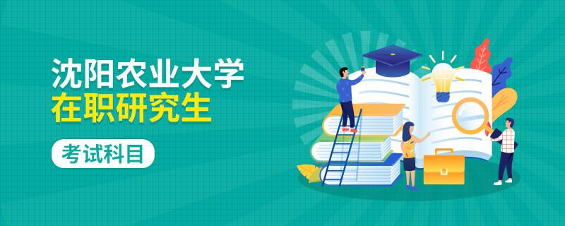 参加沈阳农业大学在职研究生考试科目有什么?